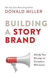 building a storybrand:clarify your message so customers will listen